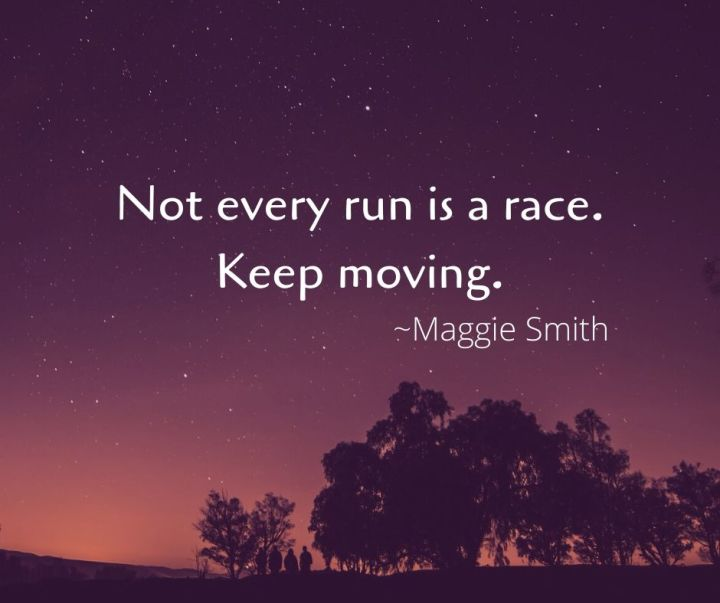 Not every run is a race. Keep moving.